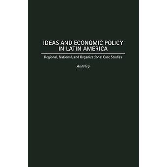Ideas and Economic Policy in Latin America Regional National and Organizational Case Studies by Hira & Anil