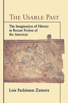 The Usable Past The Imagination of History in Recent Fiction of the Americas by Zamora & Lois