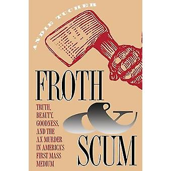 Froth and Scum Truth Beauty Goodness and the Ax Murder in Americas First Mass Medium by Tucher & Andie