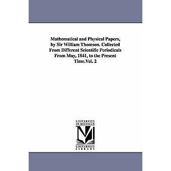 Mathematical and Physical Papers by Sir William Thomson. Collected From Different Scientific Periodicals From May 1841 to the Present Time.Vol. 2 by Kelvin & William Thomson & Baron