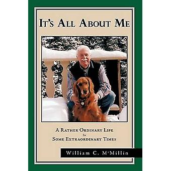 Its All about Me A Rather Ordinary Life in Some Extraordinary Times by McMillin & William C.