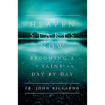 Heaven Starts Now - Becoming a Saint Day by Day by Fr John C Riccardo