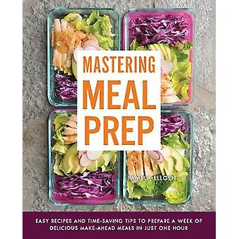 Mastering Meal Prep - Easy Recipes and Time-Saving Tips to Prepare a W