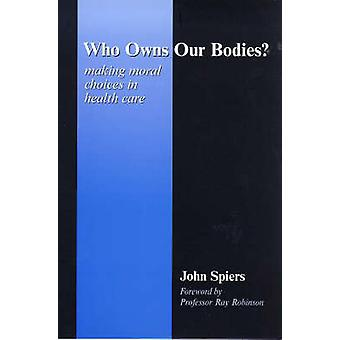Who Owns Our Bodies? - Making Moral Choices in Health Care by John Spi