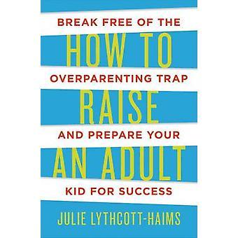 How to Raise an Adult by Julie Lythcott-Haims - 9781627791779 Book