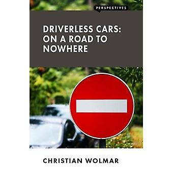 Driverless Cars - On a Road to Nowhere by Christian Wolmar - 978190799