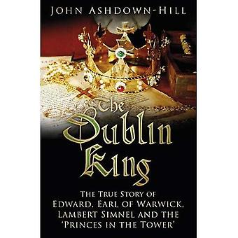 The Dublin King: The True Story of Edward, Earl of Warwick, Lambert Simnel and � the 'Princes in the Tower'