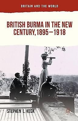 British Burma in the nouveau Century 18951918 by Keck & Stephen L