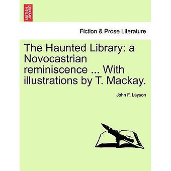 The Haunted Library a Novocastrian reminiscence ... With illustrations by T. Mackay. by Layson & John F.