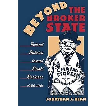 Beyond the Broker State Federal Policies Toward Small Business 19361961 by Bean & Jonathan J.