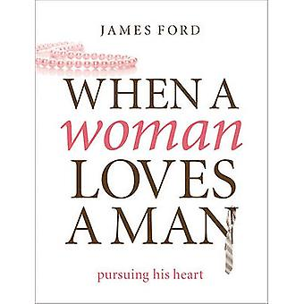 When a Woman Loves a Man - Pursuing His Heart by James Ford - 97808024
