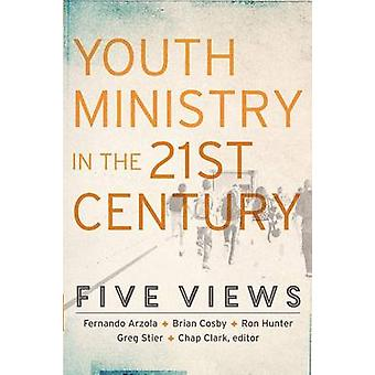 Youth Ministry in the 21st Century  Five Views by Edited by Chap Clark