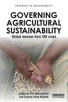Governing Agricultural Sustainability  Global lessons from GM crops by Macnaghten & Phil