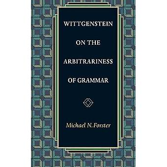 Wittgenstein on the Arbitrariness of Grammar by Michael N. Forster -