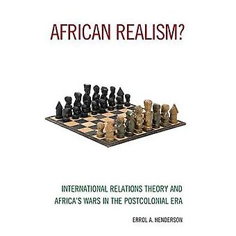 African Realism International Relations Theory and Africas Wars in the Postcolonial Era by Henderson & Errol A