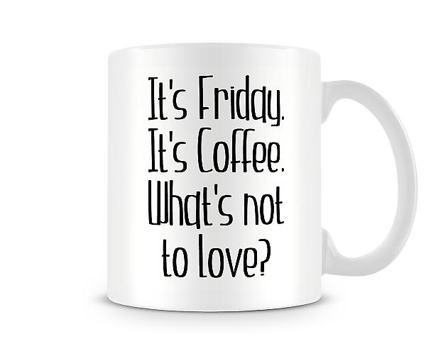 It's Friday It's Coffee What's Not To Love? Printed Mug