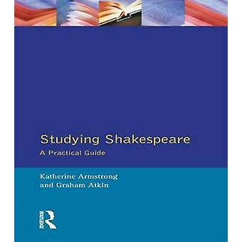 Studying Shakespeare A Practical Guide by Armstrong & Katherine