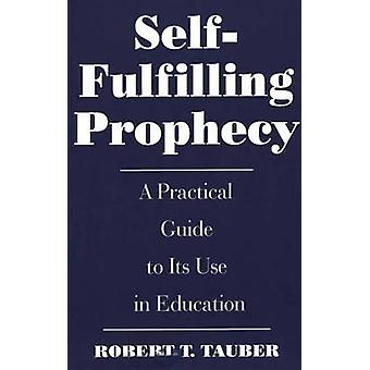 SelfFulfilling Prophecy A Practical Guide to Its Use in Education by Tauber & Robert T.