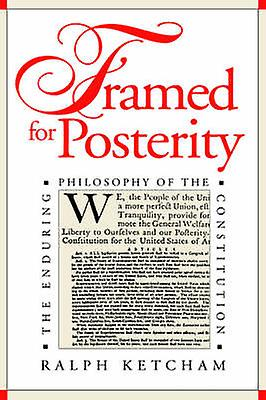 Framed for Posterity The Endubague Philosophy of the Constitution by Ketcham & Ralph