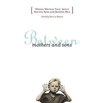 Between Mothers and Sons Women Writers Talk about Having Sons and Raising Men by Stevens & Patricia