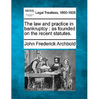 The law and practice in bankruptcy  as founded on the recent statutes. by Archbold & John Frederick