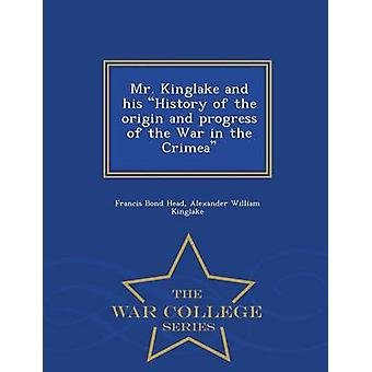 Mr. Kinglake and his History of the origin and progress of the War in the Crimea  War College Series by Head & Francis Bond