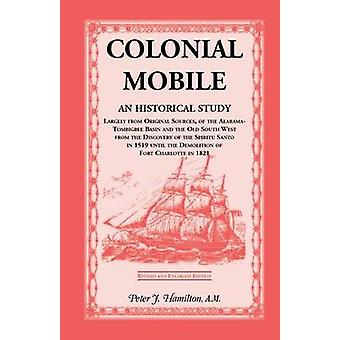 Colonial Mobile An Historical Study Largely from Original Sources of the AlabamaTombigbee Basin and the Old South West from the Dis by Hamilton & Peter J.