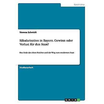 Sakularisation in Bayern. Gewinn Oder Verlust Fur Den Staat by Schmidt & Verena