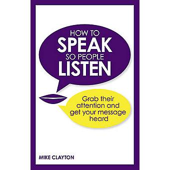 How to Speak So People Listen - Grab Their Attention and Get Your Mess