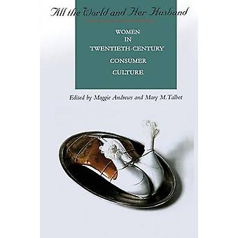All the World and Her Husband Women in the 20th Century Consumer Culture by Andrews & Margaret R.