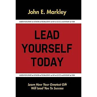 Lead Yourself Today by Markley & John E.