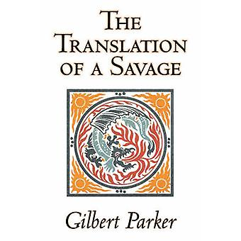 The Translation of a Savage by Gilbert Parker Fiction Literary Action  Adventure by Parker & Gilbert