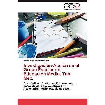 InvestigacinAccin En el Grupo Escolar En Educacin Medien. Tab. Mex von Lpez Martnez Pedro Hugo.
