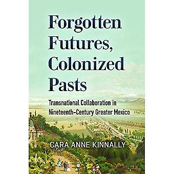 Forgotten Futures, Colonized� Pasts: Transnational Collaboration in Nineteenth-Century Greater Mexico