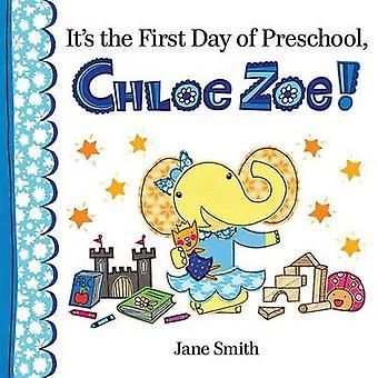 It's the First Day of Preschool - Chloe Zoe! by Jane Smith - Jane Smi