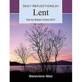 Not by Bread Alone - Daily Reflections for Lent 2017 by Genevieve Glen