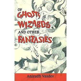 Of Ghosts - Wizards and Other Fantasies by Anirudh Vasdev - 978812074