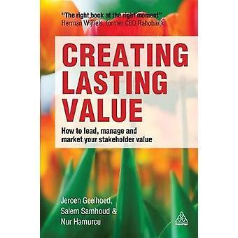 Créer une valeur durable Comment diriger la gestion et le marché de votre valeur des parties prenantes par Geelhoed et Jeroen