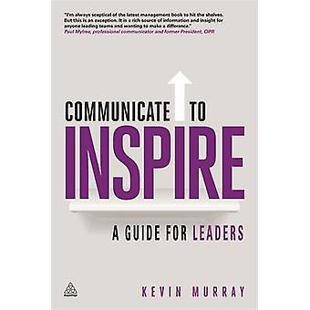 Communicate to Inspire A Guide for Leaders by Murray & Kevin