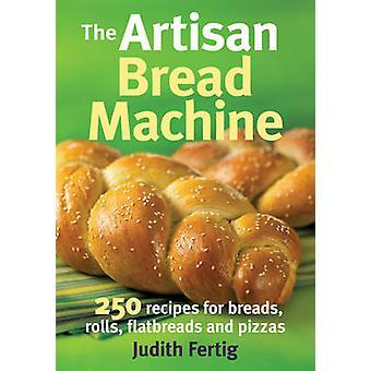 The Artisan Bread Machine - 250 Recipes for Breads - Rolls - Flatbread