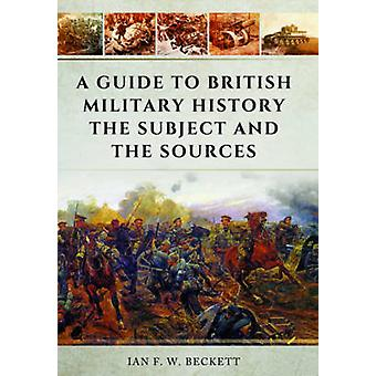 A Guide to British Military History - The Subject and the Sources by I