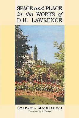 Space and Place in the Works of D H Lawrence by Stefania Michelucci -