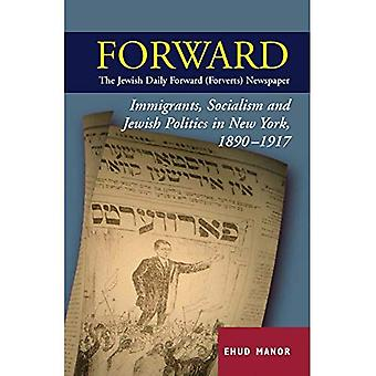 Forward: The Jewish Daily Forward (Forverts) Newspaper: Immigrants, Socialism and Jewish Politics in New York, 1890-1917