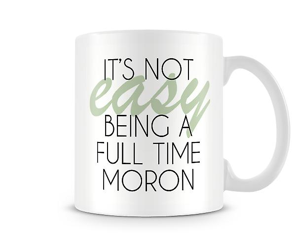 It's Not Easy Being A Full Time Moron Printed Mug