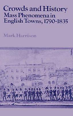 Crowds and History Mass PhenoHommesa in English Towns 1790 1835 by Harrison & Mark