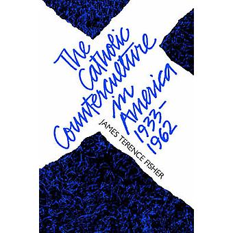The Catholic Counterculture in America 19331962 by Fisher & James Terence