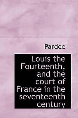 Louis the Fourteenth and the court of France in the seventeenth century by Pardoe & .