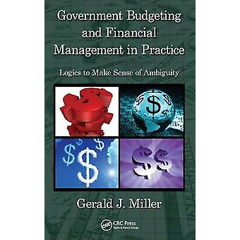 Government Budgeting and Financial Management in Practice Logics to Make Sense of Ambiguity by Miller & Miller
