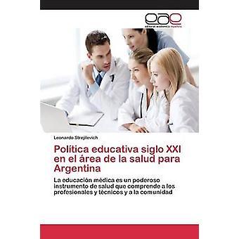 Poltica educativa siglo XXI en el rea de la salud para Argentina by Strejilevich Leonardo