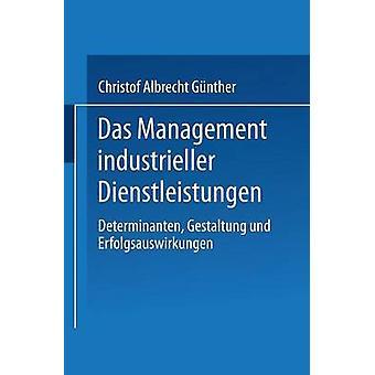 Das Management industrieller Dienstleistungen  Determinanten Gestaltung und Erfolgsauswirkungen by Gnther & Christof Albrecht